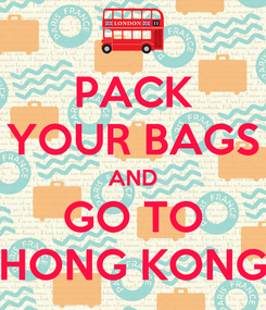 Poster: PACK YOUR BAGS AND GO TO HONG KONG