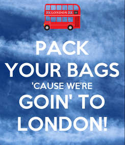 Poster: PACK YOUR BAGS 'CAUSE WE'RE GOIN' TO LONDON!