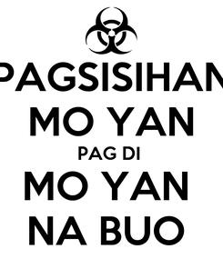 Poster: PAGSISIHAN MO YAN PAG DI  MO YAN  NA BUO