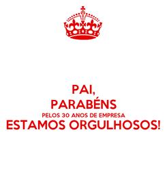 Poster: PAI, PARABÉNS PELOS 30 ANOS DE EMPRESA ESTAMOS ORGULHOSOS!