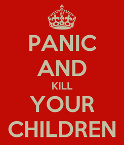 Poster: PANIC AND KILL YOUR CHILDREN