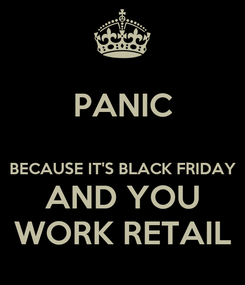 Poster: PANIC  BECAUSE IT'S BLACK FRIDAY AND YOU WORK RETAIL