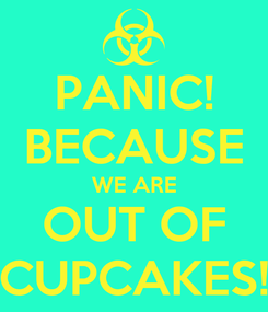 Poster: PANIC! BECAUSE WE ARE OUT OF CUPCAKES!