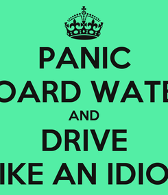 Poster: PANIC HOARD WATER AND DRIVE LIKE AN IDIOT