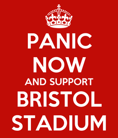 Poster: PANIC NOW AND SUPPORT BRISTOL STADIUM