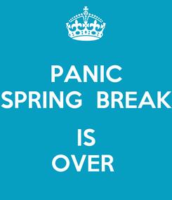 Poster: PANIC SPRING  BREAK   IS OVER