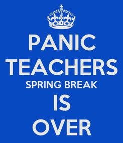 Poster: PANIC TEACHERS SPRING BREAK IS OVER