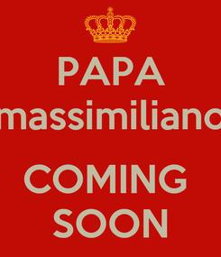 Poster: PAPA massimiliano  COMING  SOON