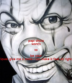 Poster: papi chulo want's to be your lover give me a smile i can make it feel all right