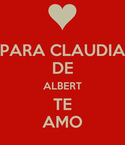 Poster: PARA CLAUDIA DE ALBERT TE AMO