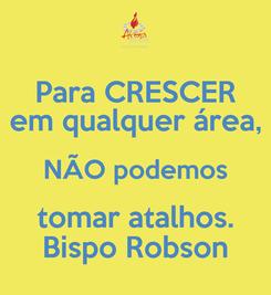 Poster: Para CRESCER em qualquer área, NÃO podemos tomar atalhos. Bispo Robson