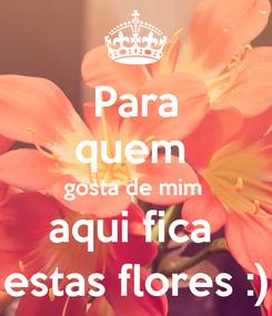 Poster: Para quem  gosta de mim  aqui fica  estas flores :)