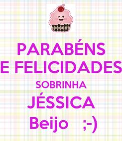 Poster: PARABÉNS E FELICIDADES SOBRINHA JÉSSICA  Beijo   ;-)