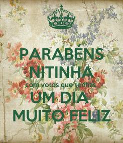 Poster: PARABÉNS NITINHA com votos que tenhas  UM DIA  MUITO FELIZ
