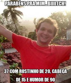 Poster: PARABÉNS PRA MIM...BIIIITCH! 37 COM ROSTINHO DE 20, CABEÇA DE 15 E HUMOR DE 90