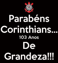 Poster: Parabéns Corinthians... 103 Anos De Grandeza!!!
