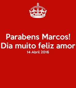 Poster: Parabens Marcos! Dia muito feliz amor 14 Abril 2016