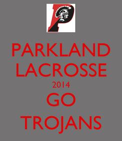 Poster: PARKLAND LACROSSE 2014 GO TROJANS