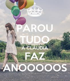 Poster: PAROU TUDO A CLÁUDIA FAZ ANOOOOOS
