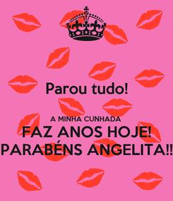 Poster: Parou tudo!  A MINHA CUNHADA  FAZ ANOS HOJE! PARABÉNS ANGELITA!!
