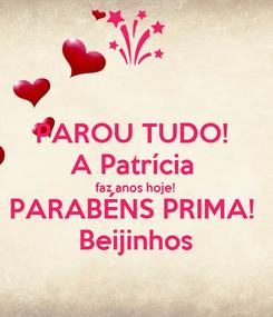 Poster: PAROU TUDO!  A Patrícia  faz anos hoje!  PARABÉNS PRIMA!  Beijinhos