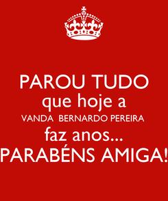 Poster: PAROU TUDO que hoje a VANDA  BERNARDO PEREIRA  faz anos... PARABÉNS AMIGA!