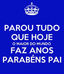 Poster: PAROU TUDO QUE HOJE O MAIOR DO MUNDO FAZ ANOS PARABÉNS PAI