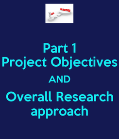 Poster: Part 1 Project Objectives AND Overall Research approach
