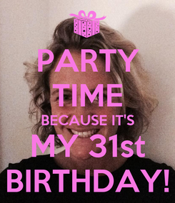 Poster: PARTY TIME BECAUSE IT'S MY 31st BIRTHDAY!