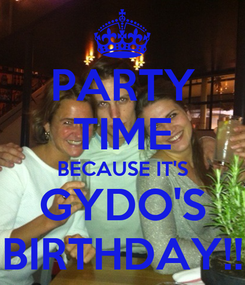 Poster: PARTY TIME BECAUSE IT'S GYDO'S BIRTHDAY!!