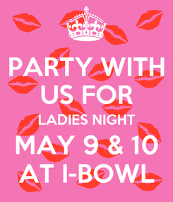 Poster: PARTY WITH US FOR LADIES NIGHT MAY 9 & 10 AT I-BOWL