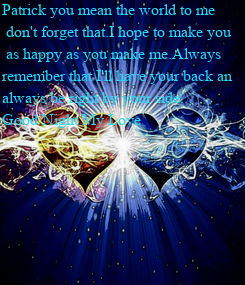 Poster: Patrick you mean the world to me  don't forget that.I hope to make you  as happy as you make me.Always  remember that I'll have your back an  always be right