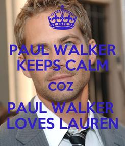 Poster: PAUL WALKER KEEPS CALM COZ  PAUL WALKER  LOVES LAUREN