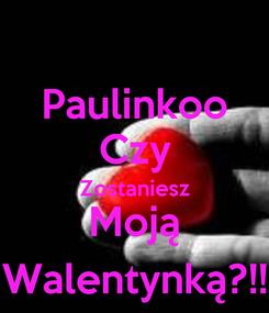 Poster: Paulinkoo Czy Zostaniesz Moją Walentynką?!!