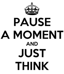 Poster: PAUSE A MOMENT AND JUST THINK