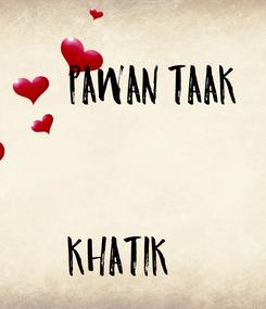 Poster:         PAWAN TAAK   KHATIK