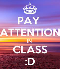 Poster: PAY  ATTENTION IN  CLASS :D