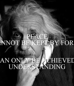 Poster: PEACE CANNOT BE KEPT BY FORCE  IT CAN ONLY BE ACHIEVED BY UNDERSTANDING