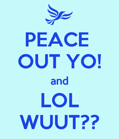 Poster: PEACE  OUT YO! and LOL WUUT??