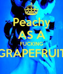 Poster: Peachy AS A FUCKING GRAPEFRUIT