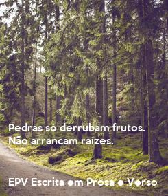 Poster:       Pedras só derrubam frutos. Não arrancam raízes.   EPV Escrita em Prosa e Verso
