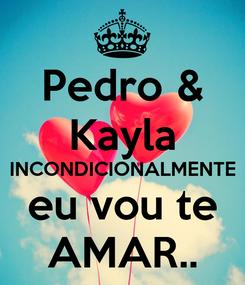Poster: Pedro & Kayla INCONDICIONALMENTE eu vou te AMAR..