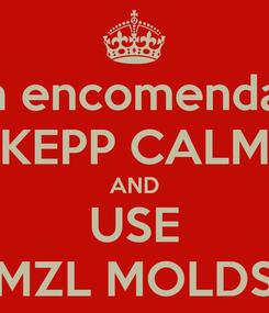 Poster: Pegou uma encomenda urgente!!! KEPP CALM AND USE MZL MOLDS