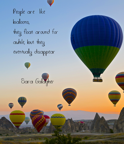 Poster: People are  like  balloons, they float around for  awhile, but they eventually disappear    -Sara Gallagher