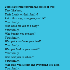 Poster: People are stuck between the choice of who  They like best, Their friends or their family? Put it this way, who gave you life? Your family. Who cared for you as a baby? Your family. Who
