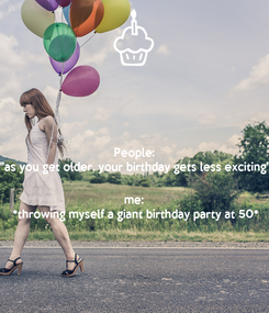 """Poster: People: """"as you get older, your birthday gets less exciting""""  me: *throwing myself a giant birthday party at 50*"""