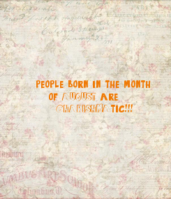 Poster: people born in the month     of AUGUST(3) are       'CHARISHMA'tic!!!