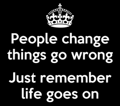 Poster: People change things go wrong  Just remember life goes on
