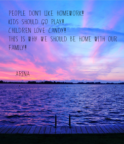 Poster: People don't like homework!!! Kids should go play!!! Children love candy!!! This is why we should be home with our  Family!!!   (ARINA)