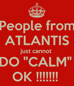 "Poster: People from ATLANTIS just cannot  DO ""CALM""  OK !!!!!!!"